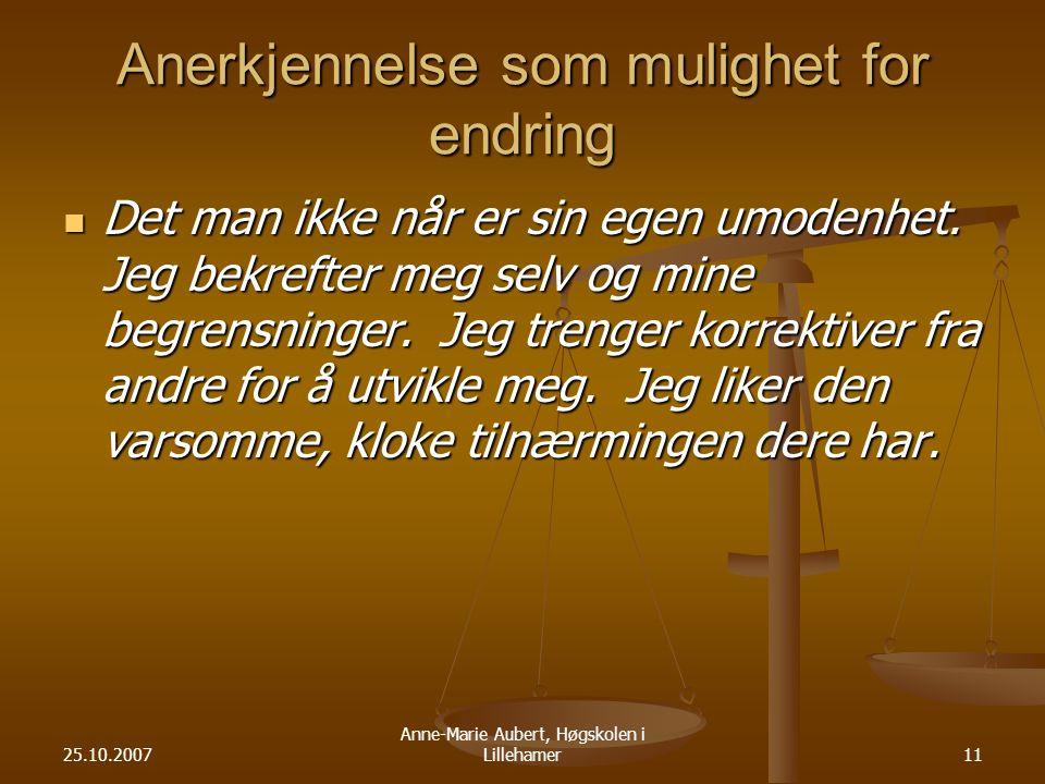25.10.2007 Anne-Marie Aubert, Høgskolen i Lillehamer11 Anerkjennelse som mulighet for endring Det man ikke når er sin egen umodenhet.