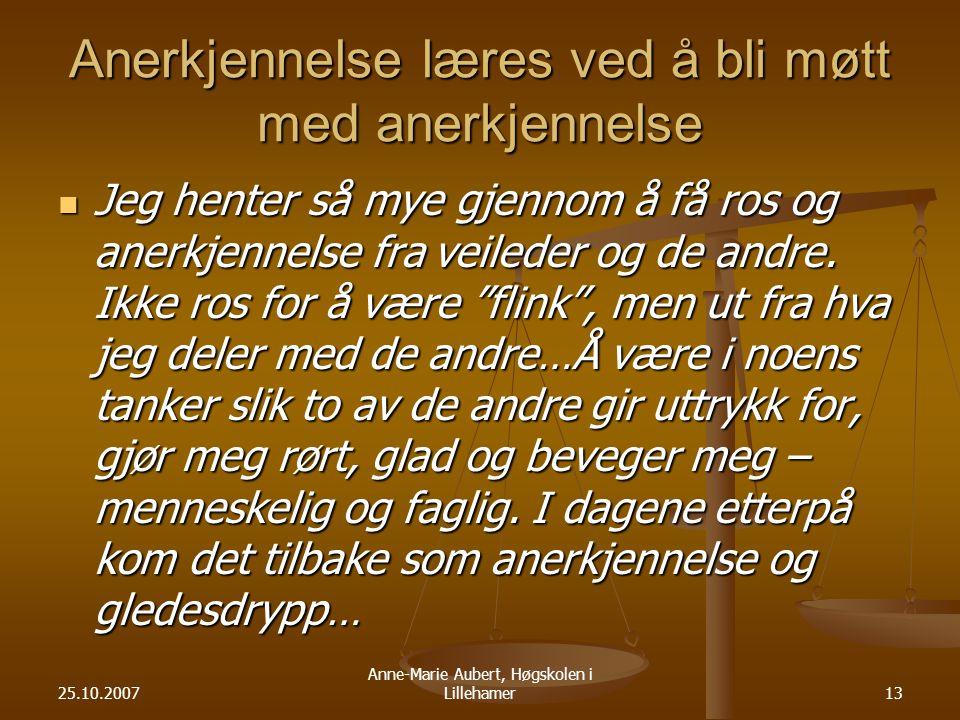 25.10.2007 Anne-Marie Aubert, Høgskolen i Lillehamer13 Anerkjennelse læres ved å bli møtt med anerkjennelse Jeg henter så mye gjennom å få ros og anerkjennelse fra veileder og de andre.