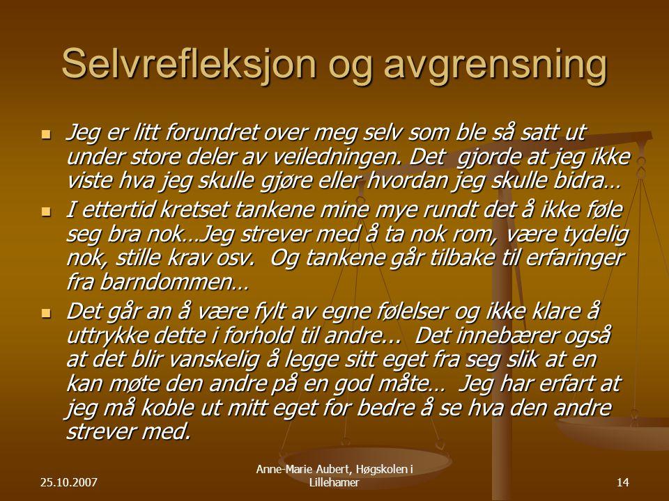 25.10.2007 Anne-Marie Aubert, Høgskolen i Lillehamer14 Selvrefleksjon og avgrensning Jeg er litt forundret over meg selv som ble så satt ut under store deler av veiledningen.