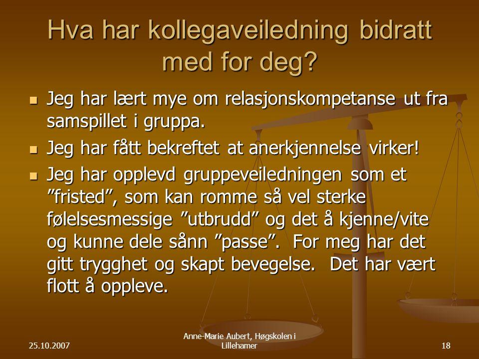 25.10.2007 Anne-Marie Aubert, Høgskolen i Lillehamer18 Hva har kollegaveiledning bidratt med for deg.