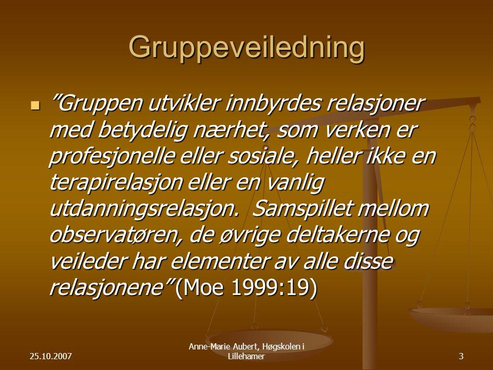 25.10.2007 Anne-Marie Aubert, Høgskolen i Lillehamer3 Gruppeveiledning Gruppen utvikler innbyrdes relasjoner med betydelig nærhet, som verken er profesjonelle eller sosiale, heller ikke en terapirelasjon eller en vanlig utdanningsrelasjon.