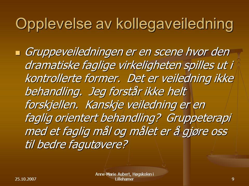 25.10.2007 Anne-Marie Aubert, Høgskolen i Lillehamer9 Opplevelse av kollegaveiledning Gruppeveiledningen er en scene hvor den dramatiske faglige virkeligheten spilles ut i kontrollerte former.