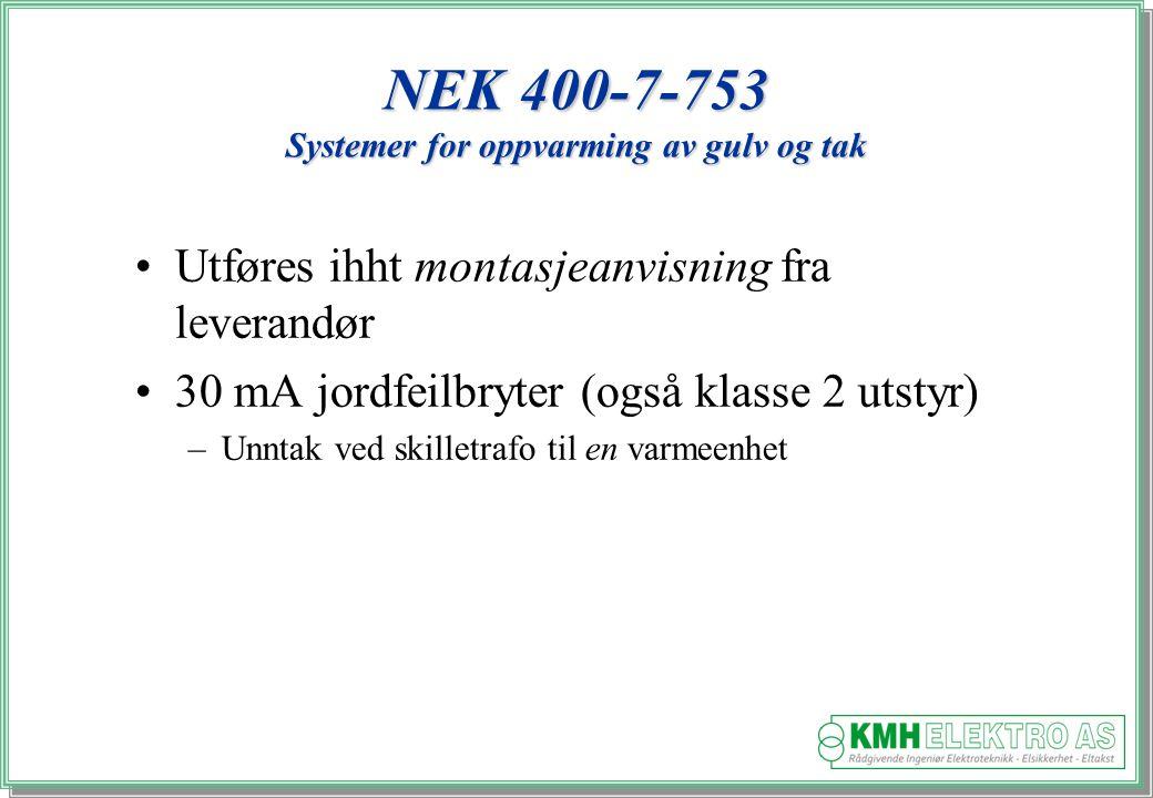 Kjell Morten Halvorsen NEK 400-7-753 Systemer for oppvarming av gulv og tak Utføres ihht montasjeanvisning fra leverandør 30 mA jordfeilbryter (også klasse 2 utstyr) –Unntak ved skilletrafo til en varmeenhet