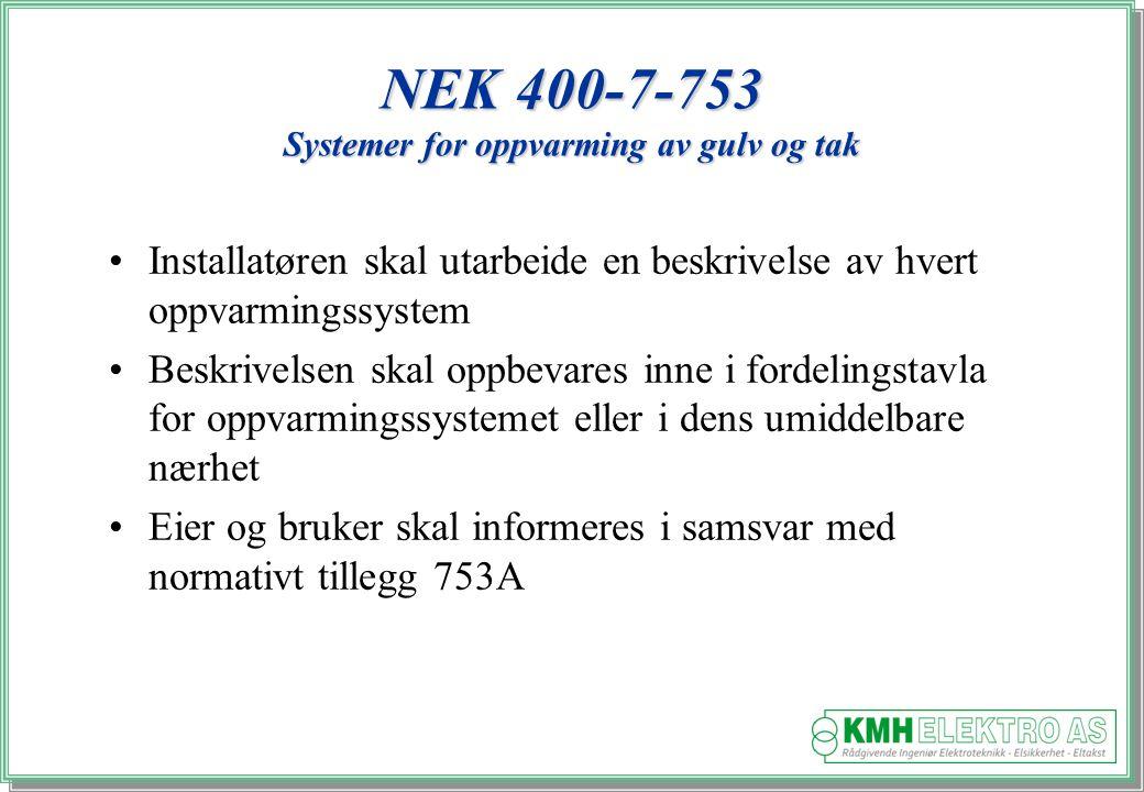 Kjell Morten Halvorsen NEK 400-7-753 Systemer for oppvarming av gulv og tak Installatøren skal utarbeide en beskrivelse av hvert oppvarmingssystem Beskrivelsen skal oppbevares inne i fordelingstavla for oppvarmingssystemet eller i dens umiddelbare nærhet Eier og bruker skal informeres i samsvar med normativt tillegg 753A