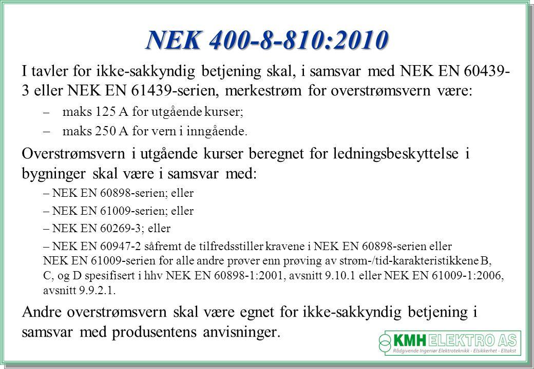 Kjell Morten Halvorsen NEK 400-8-810:2010 I tavler for ikke-sakkyndig betjening skal, i samsvar med NEK EN 60439- 3 eller NEK EN 61439-serien, merkestrøm for overstrømsvern være: – maks 125 A for utgående kurser; –maks 250 A for vern i inngående.