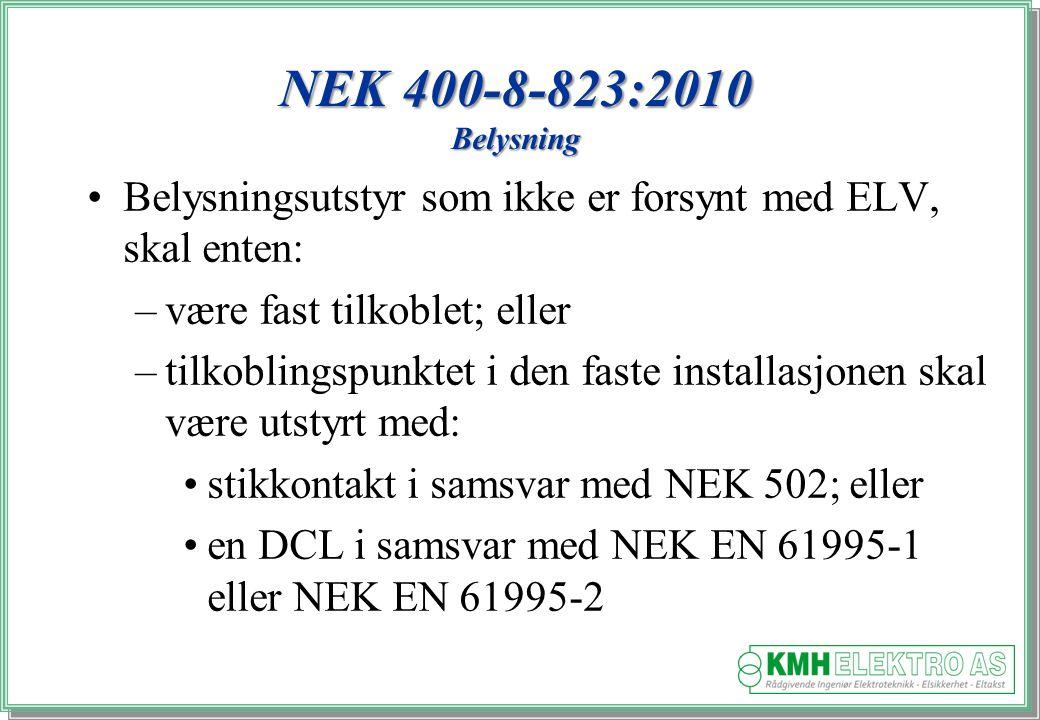 Kjell Morten Halvorsen NEK 400-8-823:2010 Belysning Belysningsutstyr som ikke er forsynt med ELV, skal enten: –være fast tilkoblet; eller –tilkoblingspunktet i den faste installasjonen skal være utstyrt med: stikkontakt i samsvar med NEK 502; eller en DCL i samsvar med NEK EN 61995-1 eller NEK EN 61995-2