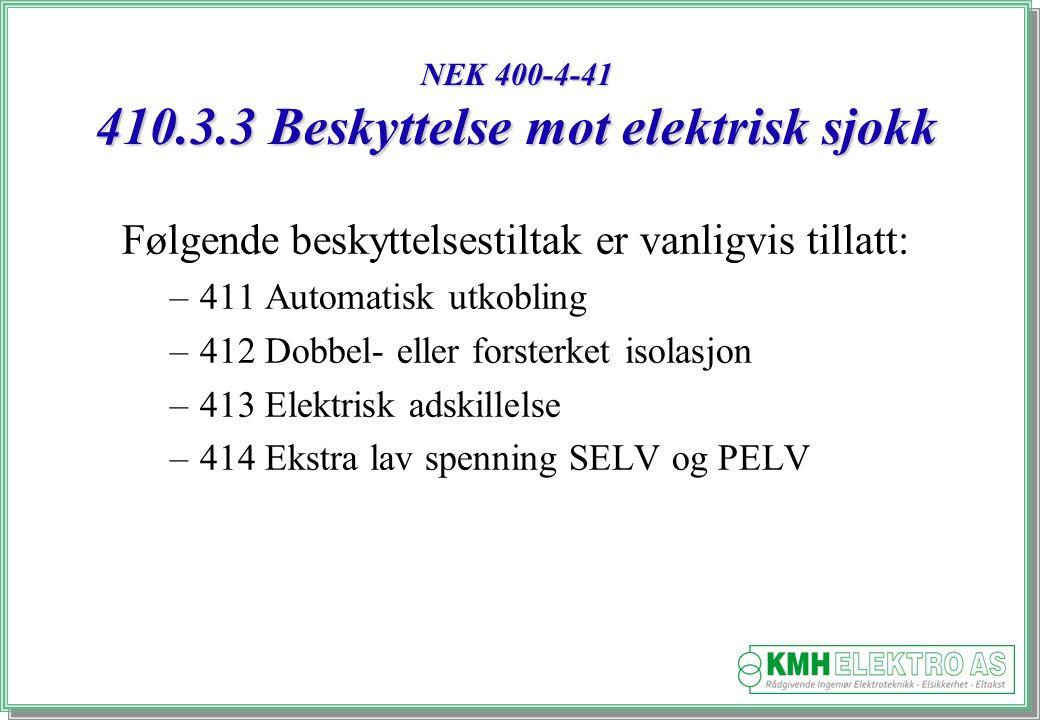 Kjell Morten Halvorsen NEK 400-4-41 410.3.3 Beskyttelse mot elektrisk sjokk Følgende beskyttelsestiltak er vanligvis tillatt: –411 Automatisk utkobling –412 Dobbel- eller forsterket isolasjon –413 Elektrisk adskillelse –414 Ekstra lav spenning SELV og PELV