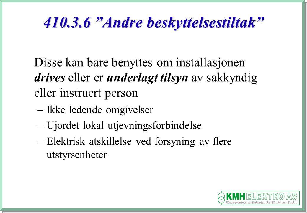 Kjell Morten Halvorsen 410.3.6 Andre beskyttelsestiltak Disse kan bare benyttes om installasjonen drives eller er underlagt tilsyn av sakkyndig eller instruert person –Ikke ledende omgivelser –Ujordet lokal utjevningsforbindelse –Elektrisk atskillelse ved forsyning av flere utstyrsenheter