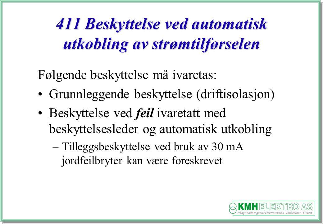 Kjell Morten Halvorsen 411 Beskyttelse ved automatisk utkobling av strømtilførselen Følgende beskyttelse må ivaretas: Grunnleggende beskyttelse (driftisolasjon) Beskyttelse ved feil ivaretatt med beskyttelsesleder og automatisk utkobling –Tilleggsbeskyttelse ved bruk av 30 mA jordfeilbryter kan være foreskrevet