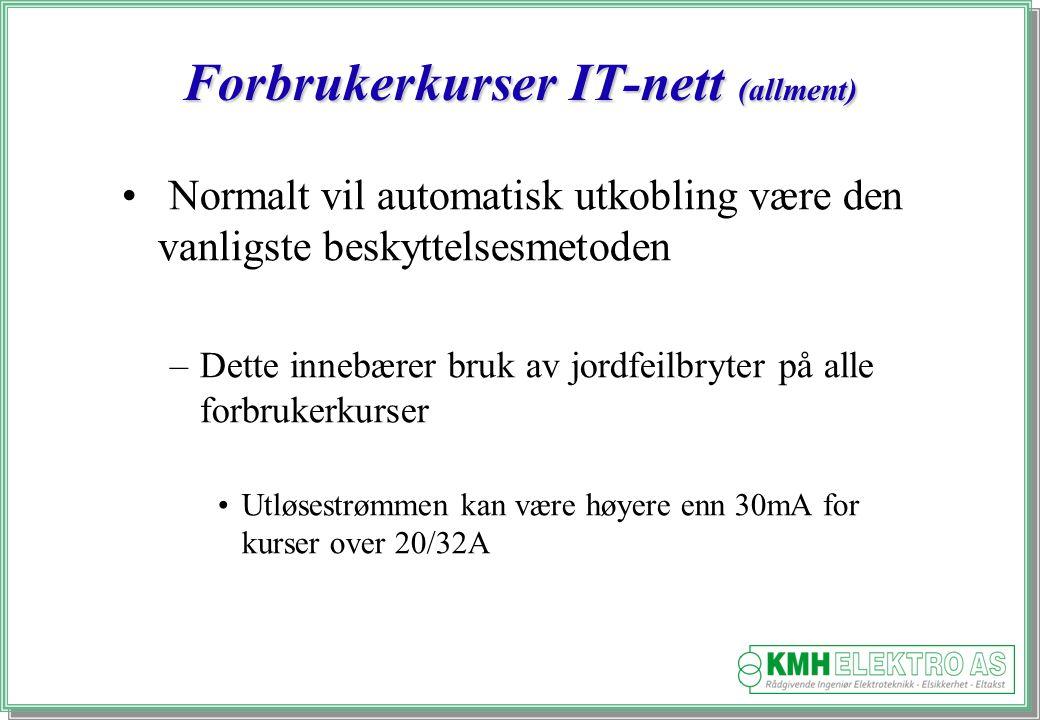 Kjell Morten Halvorsen Forbrukerkurser IT-nett (allment) Normalt vil automatisk utkobling være den vanligste beskyttelsesmetoden –Dette innebærer bruk av jordfeilbryter på alle forbrukerkurser Utløsestrømmen kan være høyere enn 30mA for kurser over 20/32A