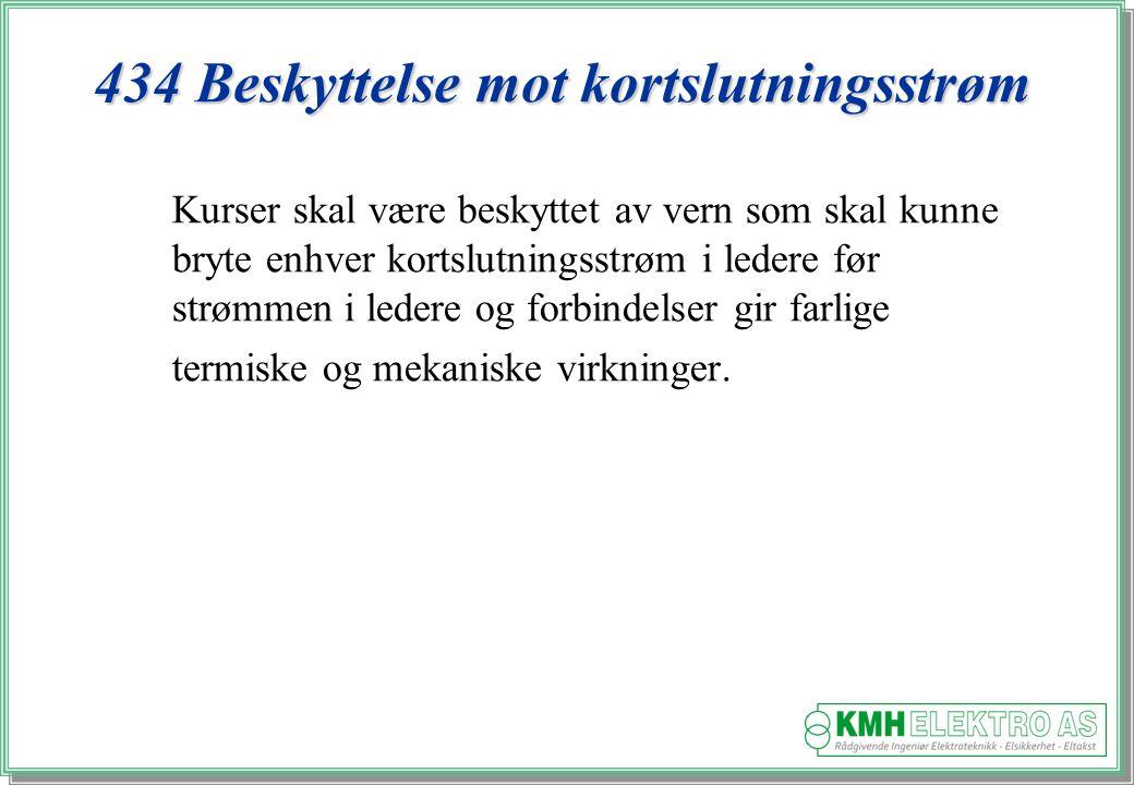 Kjell Morten Halvorsen 434 Beskyttelse mot kortslutningsstrøm Kurser skal være beskyttet av vern som skal kunne bryte enhver kortslutningsstrøm i ledere før strømmen i ledere og forbindelser gir farlige termiske og mekaniske virkninger.