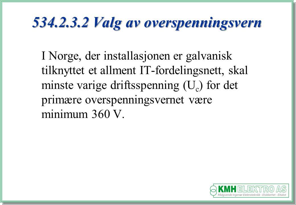 Kjell Morten Halvorsen 534.2.3.2 Valg av overspenningsvern I Norge, der installasjonen er galvanisk tilknyttet et allment IT-fordelingsnett, skal minste varige driftsspenning (U c ) for det primære overspenningsvernet være minimum 360 V.