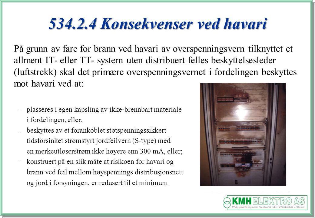 Kjell Morten Halvorsen 534.2.4 Konsekvenser ved havari På grunn av fare for brann ved havari av overspenningsvern tilknyttet et allment IT- eller TT- system uten distribuert felles beskyttelsesleder (luftstrekk) skal det primære overspenningsvernet i fordelingen beskyttes mot havari ved at: –plasseres i egen kapsling av ikke-brennbart materiale i fordelingen, eller; –beskyttes av et forankoblet støtspenningssikkert tidsforsinket strømstyrt jordfeilvern (S-type) med en merkeutløserstrøm ikke høyere enn 300 mA, eller; –konstruert på en slik måte at risikoen for havari og brann ved feil mellom høyspennings distribusjonsnett og jord i forsyningen, er redusert til et minimum