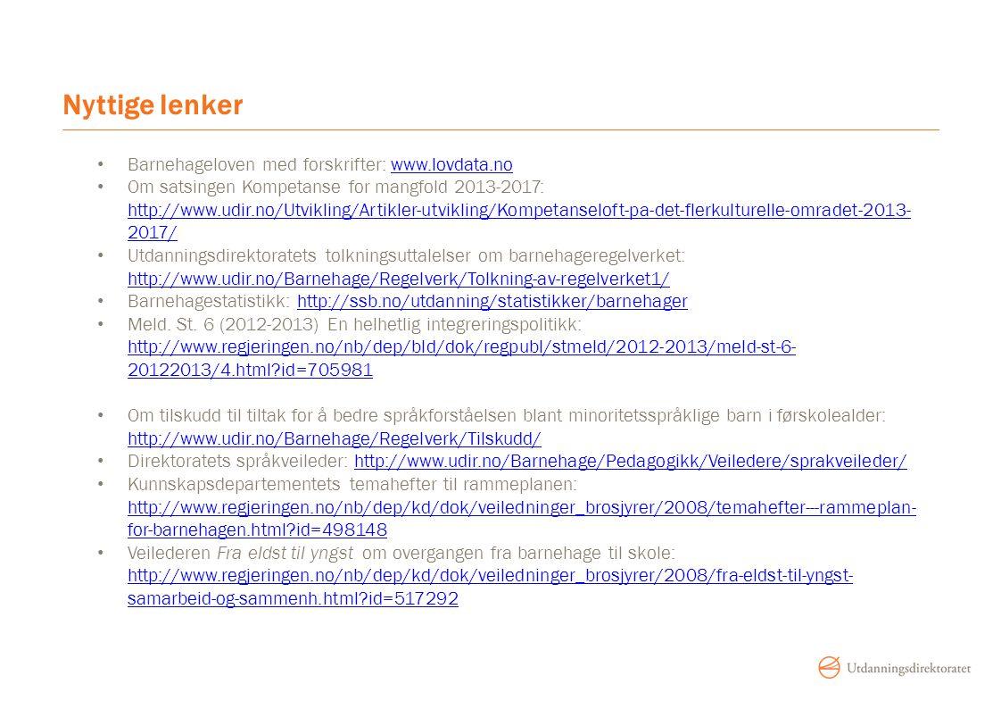 Nyttige lenker Barnehageloven med forskrifter: www.lovdata.nowww.lovdata.no Om satsingen Kompetanse for mangfold 2013-2017: http://www.udir.no/Utvikling/Artikler-utvikling/Kompetanseloft-pa-det-flerkulturelle-omradet-2013- 2017/ http://www.udir.no/Utvikling/Artikler-utvikling/Kompetanseloft-pa-det-flerkulturelle-omradet-2013- 2017/ Utdanningsdirektoratets tolkningsuttalelser om barnehageregelverket: http://www.udir.no/Barnehage/Regelverk/Tolkning-av-regelverket1/ http://www.udir.no/Barnehage/Regelverk/Tolkning-av-regelverket1/ Barnehagestatistikk: http://ssb.no/utdanning/statistikker/barnehagerhttp://ssb.no/utdanning/statistikker/barnehager Meld.