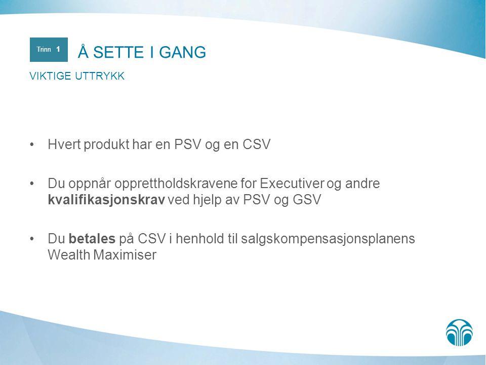 Hvert produkt har en PSV og en CSV Du oppnår opprettholdskravene for Executiver og andre kvalifikasjonskrav ved hjelp av PSV og GSV Du betales på CSV i henhold til salgskompensasjonsplanens Wealth Maximiser Å SETTE I GANG VIKTIGE UTTRYKK Trinn 1