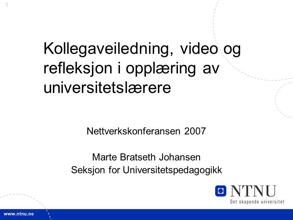 1 Kollegaveiledning, video og refleksjon i opplæring av universitetslærere Nettverkskonferansen 2007 Marte Bratseth Johansen Seksjon for Universitetsp