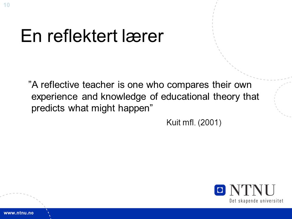 10 En reflektert lærer A reflective teacher is one who compares their own experience and knowledge of educational theory that predicts what might happen Kuit mfl.