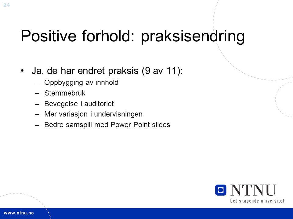 24 Positive forhold: praksisendring Ja, de har endret praksis (9 av 11): –Oppbygging av innhold –Stemmebruk –Bevegelse i auditoriet –Mer variasjon i u