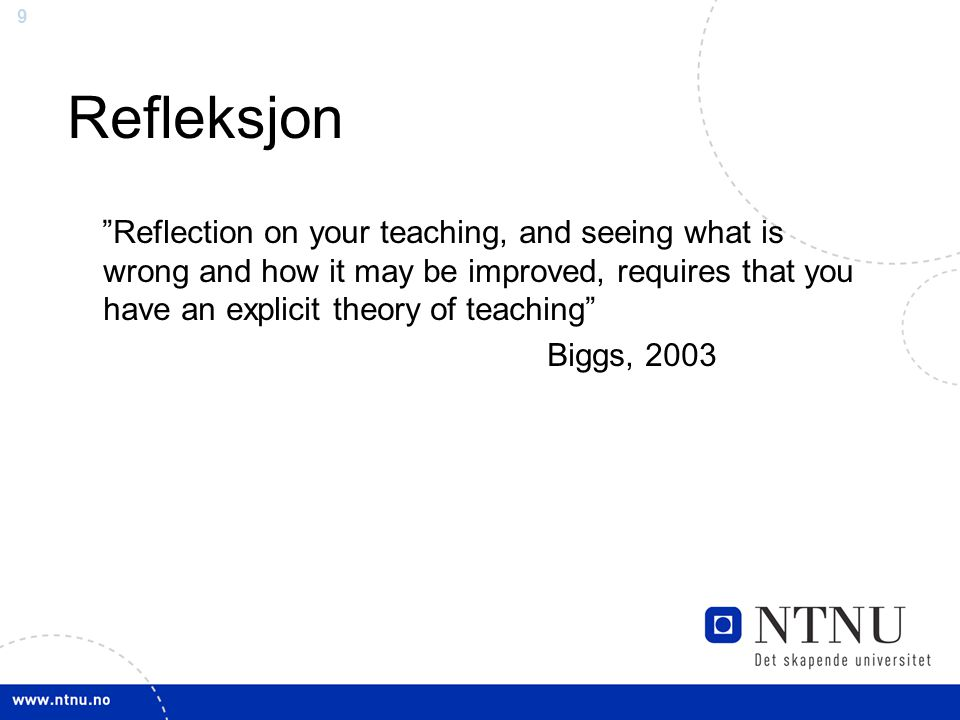 9 Refleksjon Reflection on your teaching, and seeing what is wrong and how it may be improved, requires that you have an explicit theory of teaching Biggs, 2003