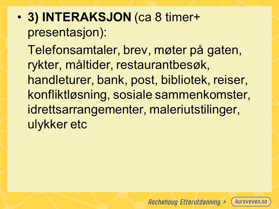 3) INTERAKSJON (ca 8 timer+ presentasjon): Telefonsamtaler, brev, møter på gaten, rykter, måltider, restaurantbesøk, handleturer, bank, post, bibliote