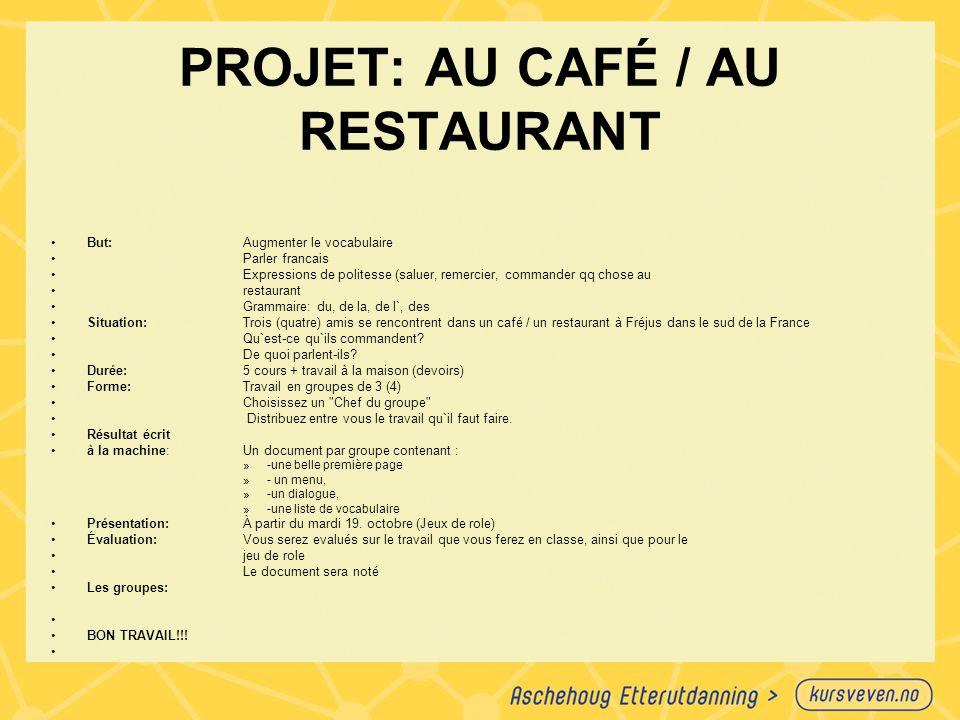 PROJET: AU CAFÉ / AU RESTAURANT But: Augmenter le vocabulaire Parler francais Expressions de politesse (saluer, remercier, commander qq chose au resta