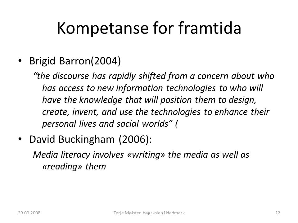 Kompetanse for framtida Brigid Barron(2004) the discourse has rapidly shifted from a concern about who has access to new information technologies to who will have the knowledge that will position them to design, create, invent, and use the technologies to enhance their personal lives and social worlds ( David Buckingham (2006): Media literacy involves «writing» the media as well as «reading» them 29.09.200812Terje Mølster, høgskolen i Hedmark