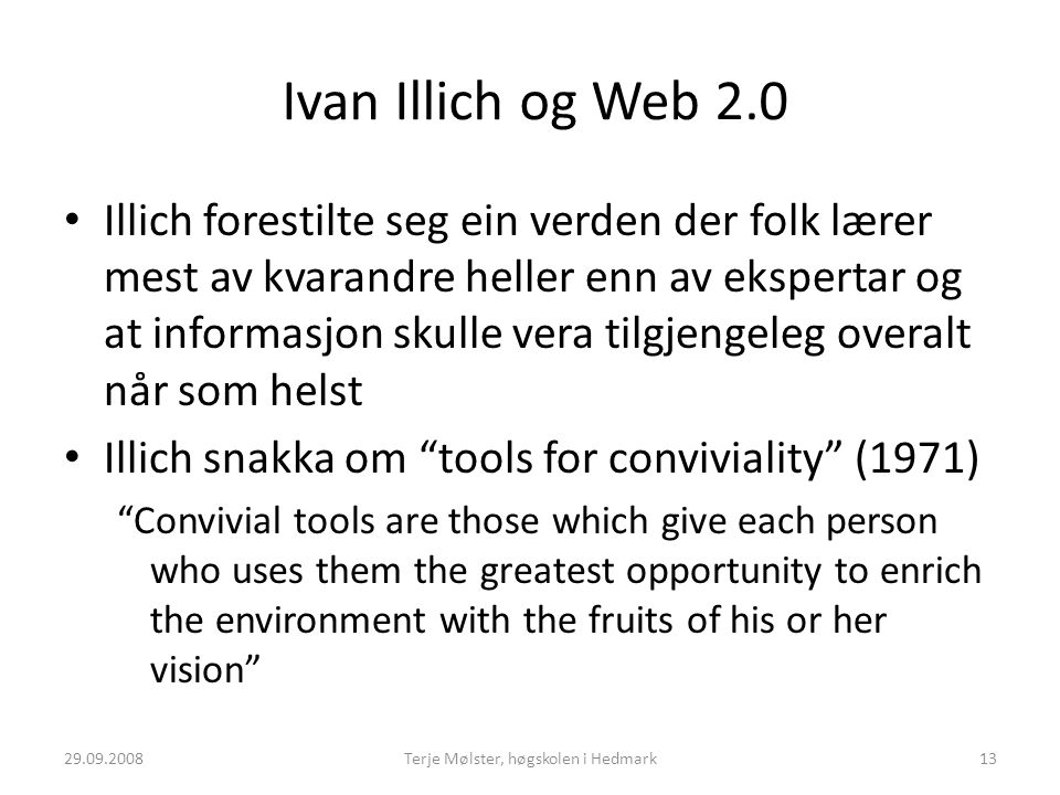 Ivan Illich og Web 2.0 Illich forestilte seg ein verden der folk lærer mest av kvarandre heller enn av ekspertar og at informasjon skulle vera tilgjengeleg overalt når som helst Illich snakka om tools for conviviality (1971) Convivial tools are those which give each person who uses them the greatest opportunity to enrich the environment with the fruits of his or her vision 29.09.200813Terje Mølster, høgskolen i Hedmark