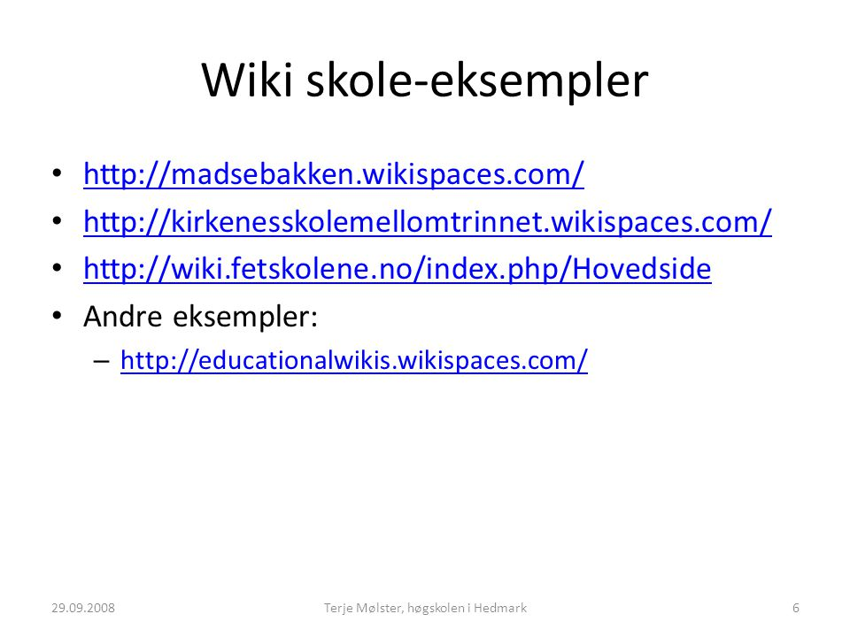Wiki skole-eksempler http://madsebakken.wikispaces.com/ http://kirkenesskolemellomtrinnet.wikispaces.com/ http://wiki.fetskolene.no/index.php/Hovedside Andre eksempler: – http://educationalwikis.wikispaces.com/ http://educationalwikis.wikispaces.com/ 29.09.20086Terje Mølster, høgskolen i Hedmark