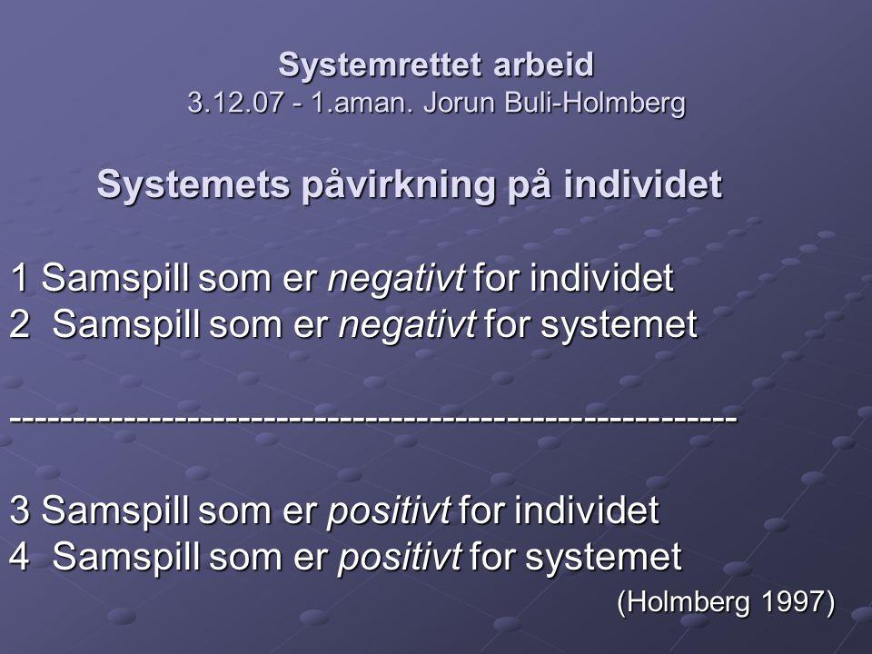 Systemrettet arbeid 3.12.07 - 1.aman. Jorun Buli-Holmberg Systemets påvirkning på individet 1 Samspill som er negativt for individet 1 Samspill som er