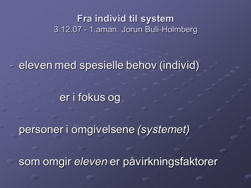 Fra individ til system 3.12.07 - 1.aman. Jorun Buli-Holmberg -eleven med spesielle behov (individ) er i fokus og personer i omgivelsene (systemet) som