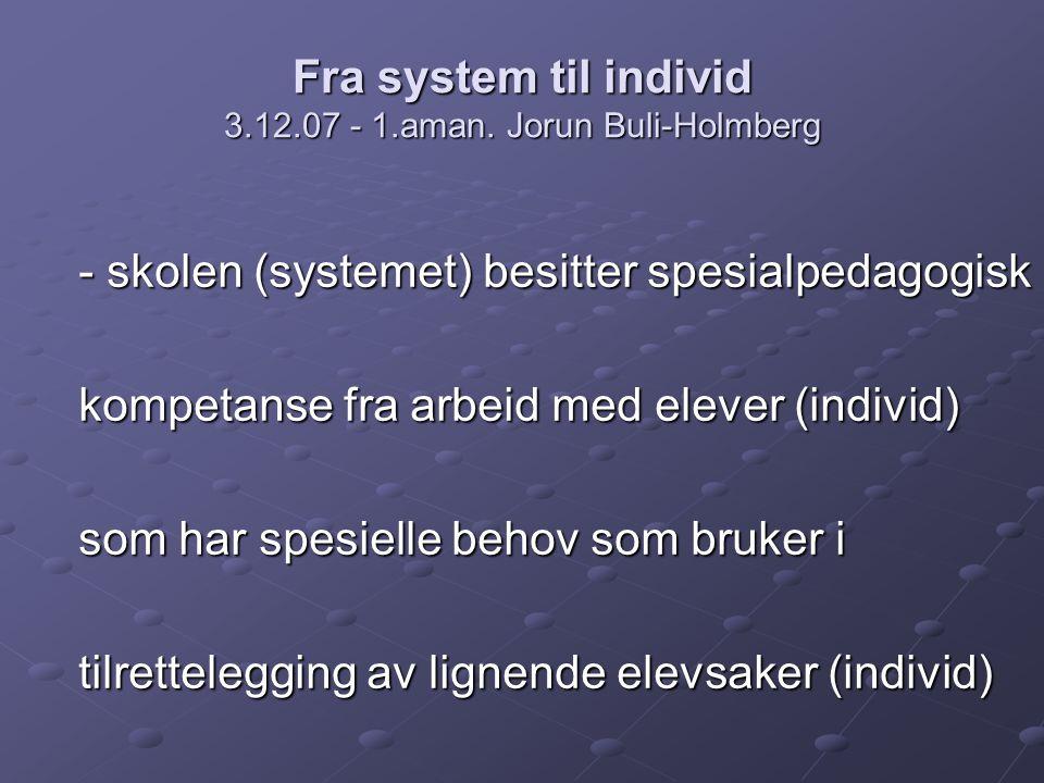 Fra system til individ 3.12.07 - 1.aman. Jorun Buli-Holmberg - skolen (systemet) besitter spesialpedagogisk kompetanse fra arbeid med elever (individ)