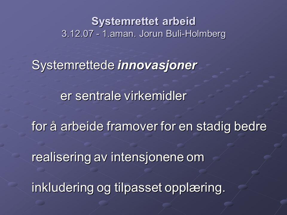 Systemrettet arbeid 3.12.07 - 1.aman. Jorun Buli-Holmberg Systemrettede innovasjoner er sentrale virkemidler for å arbeide framover for en stadig bedr