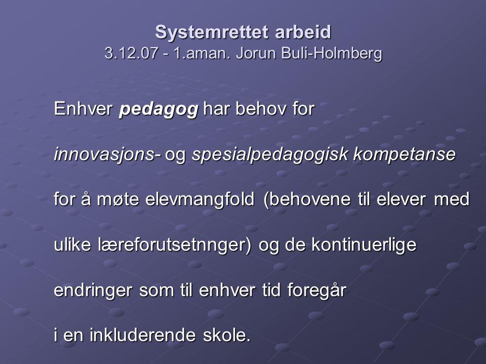 Systemrettet arbeid 3.12.07 - 1.aman. Jorun Buli-Holmberg Enhver pedagog har behov for innovasjons- og spesialpedagogisk kompetanse for å møte elevman