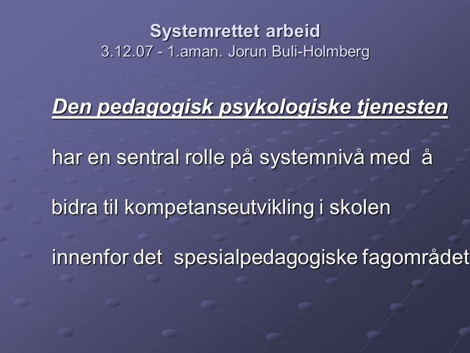 Systemrettet arbeid 3.12.07 - 1.aman. Jorun Buli-Holmberg Den pedagogisk psykologiske tjenesten har en sentral rolle på systemnivå med å bidra til kom