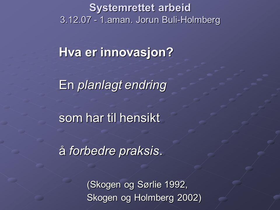 Systemrettet arbeid 3.12.07 - 1.aman. Jorun Buli-Holmberg Hva er innovasjon? En planlagt endring som har til hensikt å forbedre praksis. (Skogen og Sø