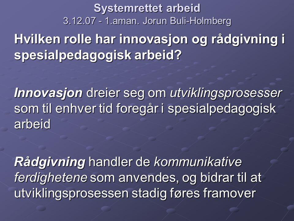 Systemrettet arbeid 3.12.07 - 1.aman. Jorun Buli-Holmberg Hvilken rolle har innovasjon og rådgivning i spesialpedagogisk arbeid? Innovasjon dreier seg