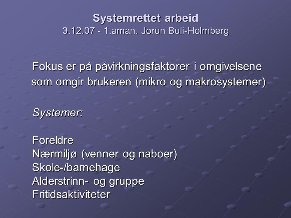 Systemrettet arbeid 3.12.07 - 1.aman. Jorun Buli-Holmberg Fokus er på påvirkningsfaktorer i omgivelsene som omgir brukeren (mikro og makrosystemer) so