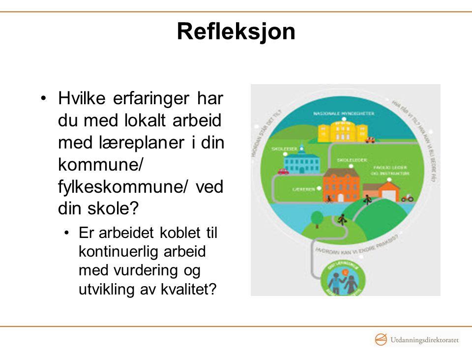 Refleksjon Hvilke erfaringer har du med lokalt arbeid med læreplaner i din kommune/ fylkeskommune/ ved din skole? Er arbeidet koblet til kontinuerlig
