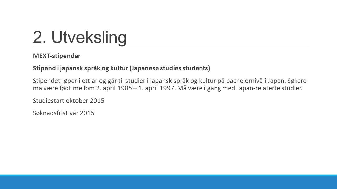 2. Utveksling MEXT-stipender Stipend i japansk språk og kultur (Japanese studies students) Stipendet løper i ett år og går til studier i japansk språk