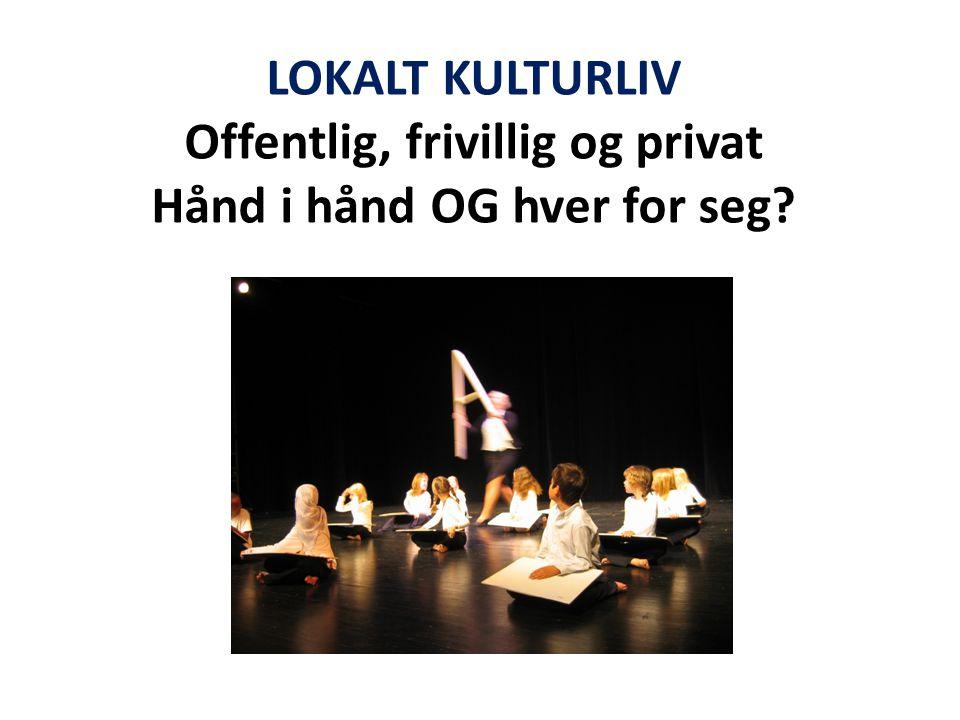 LOKALT KULTURLIV Offentlig, frivillig og privat Hånd i hånd OG hver for seg