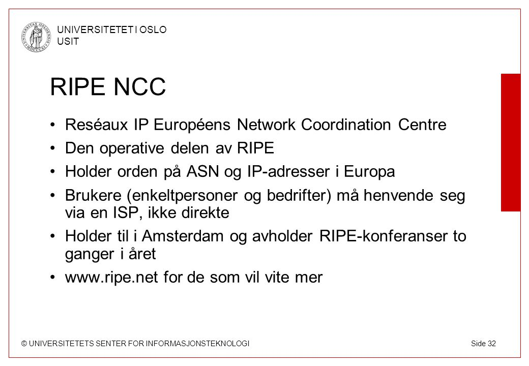 © UNIVERSITETETS SENTER FOR INFORMASJONSTEKNOLOGI UNIVERSITETET I OSLO USIT Side 32 RIPE NCC Reséaux IP Européens Network Coordination Centre Den oper
