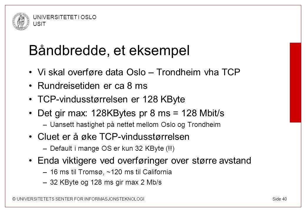 © UNIVERSITETETS SENTER FOR INFORMASJONSTEKNOLOGI UNIVERSITETET I OSLO USIT Side 40 Båndbredde, et eksempel Vi skal overføre data Oslo – Trondheim vha TCP Rundreisetiden er ca 8 ms TCP-vindusstørrelsen er 128 KByte Det gir max: 128KBytes pr 8 ms = 128 Mbit/s –Uansett hastighet på nettet mellom Oslo og Trondheim Cluet er å øke TCP-vindusstørrelsen –Default i mange OS er kun 32 KByte (!!) Enda viktigere ved overføringer over større avstand –16 ms til Tromsø, ~120 ms til California –32 KByte og 128 ms gir max 2 Mb/s
