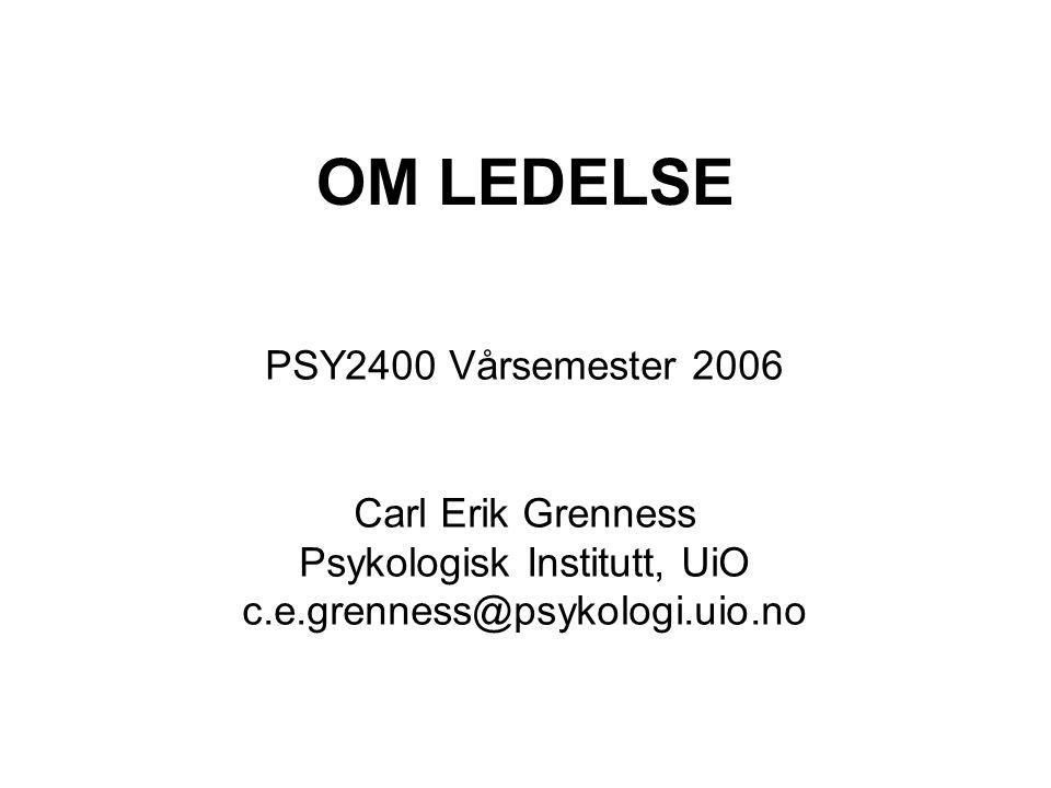 OM LEDELSE PSY2400 Vårsemester 2006 Carl Erik Grenness Psykologisk Institutt, UiO c.e.grenness@psykologi.uio.no