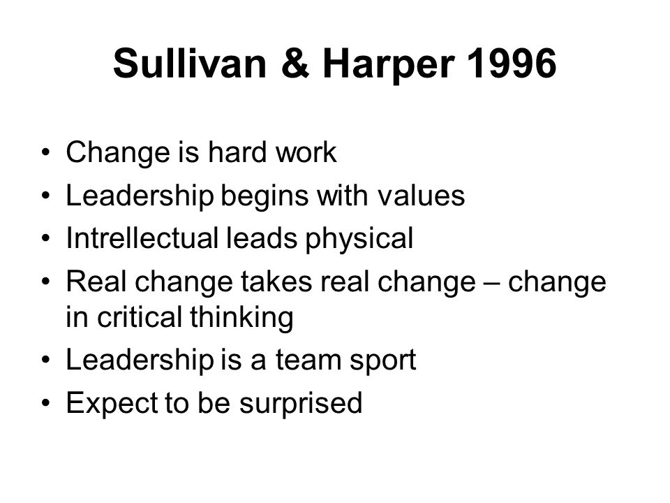 Sullivan & Harper 1996 Change is hard work Leadership begins with values Intrellectual leads physical Real change takes real change – change in critical thinking Leadership is a team sport Expect to be surprised
