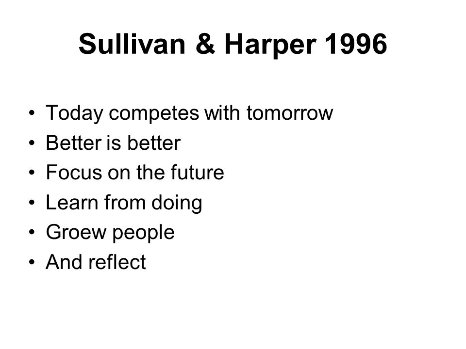 Sullivan & Harper 1996 Today competes with tomorrow Better is better Focus on the future Learn from doing Groew people And reflect