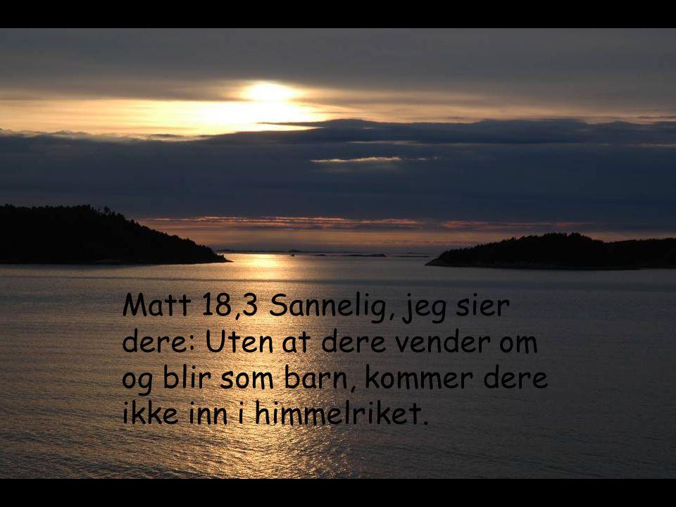 Matt 18,3 Sannelig, jeg sier dere: Uten at dere vender om og blir som barn, kommer dere ikke inn i himmelriket.