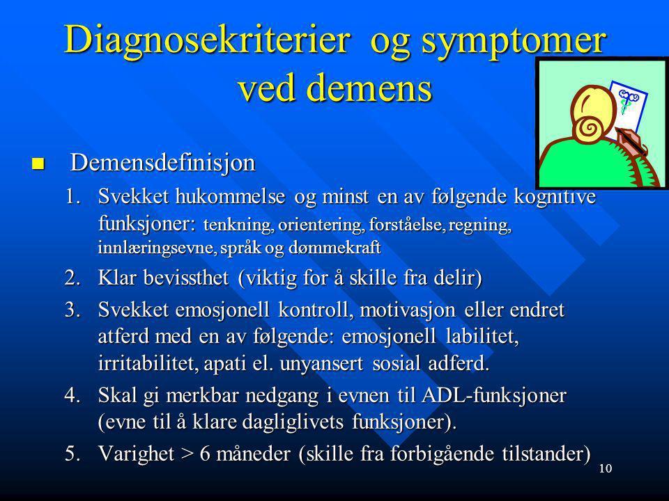 9 Symptomer ved demenssykdommer Kognitiv svikt: Kognitiv svikt: reduksjon i hukommelse: gjenkalling svikter før gjenkjenning, planleggingshukommelse s
