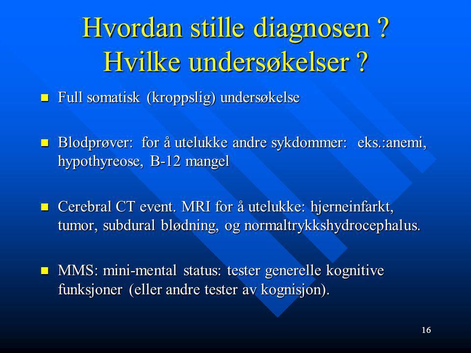 15 Hvordan stilles diagnosen ? Sykehistorien viktigst Sykehistorien (anamnesen) viktigst og må omfatte 3 forhold: kognisjon, adferd og ADL-funksjoner.