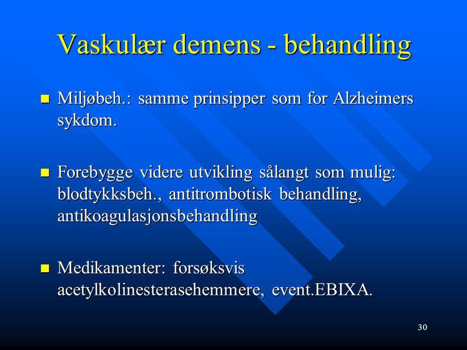 29 Vaskulær demens Årsaker: Årsaker: Småkarsykdom: små hjerneinfarkter som gir vaskulær subkortikal demens Småkarsykdom: små hjerneinfarkter som gir v