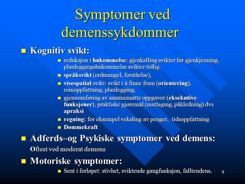 9 Symptomer ved demenssykdommer Kognitiv svikt: Kognitiv svikt: reduksjon i hukommelse: gjenkalling svikter før gjenkjenning, planleggingshukommelse svikter tidlig.